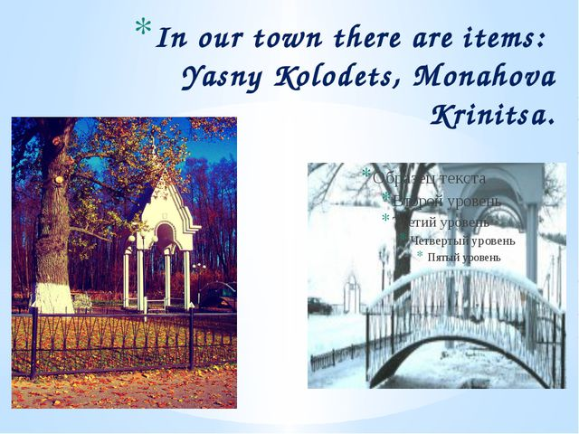 In our town there are items: Yasny Kolodets, Monahova Krinitsa.
