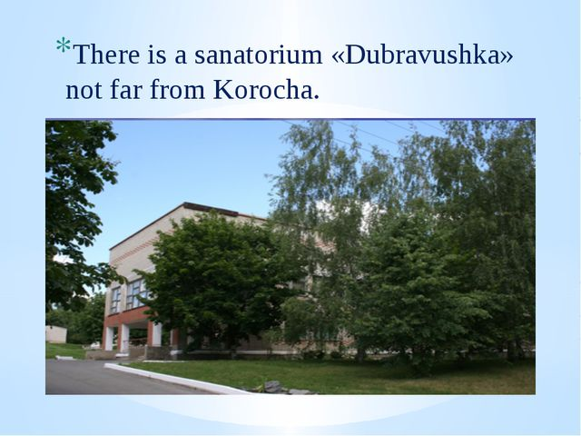 There is a sanatorium «Dubravushka» not far from Korocha.