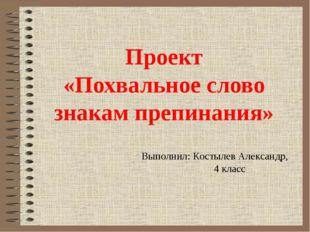 Проект «Похвальное слово знакам препинания» Выполнил: Костылев Александр, 4 к