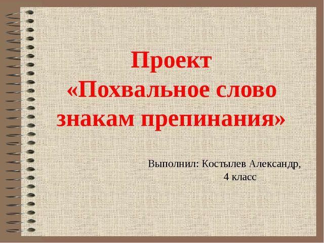 Проект «Похвальное слово знакам препинания» Выполнил: Костылев Александр, 4 к...