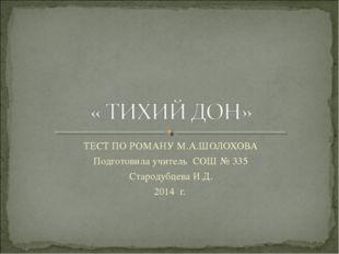 ТЕСТ ПО РОМАНУ М.А.ШОЛОХОВА Подготовила учитель СОШ № 335 Стародубцева И.Д. 2