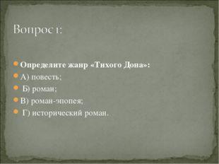 Определите жанр «Тихого Дона»: А) повесть; Б) роман; В) роман-эпопея; Г) ист