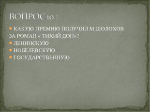 КАКУЮ ПРЕМИЮ ПОЛУЧИЛ М.ШОЛОХОВ ЗА РОМАН « ТИХИЙ ДОН»? ЛЕНИНСКУЮ НОБЕЛЕВСКУЮ Г
