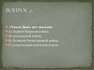 «Тихом Доне» нет эпизодов: А) Первой Мировой войны; Б) гражданской войны; В)