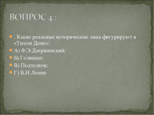 . Какие реальные исторические лица фигурируют в «Тихом Доне»: А) Ф.Э.Дзержин