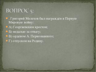 . Григорий Мелехов был награждён в Первую Мировую войну: А) Георгиевским крес