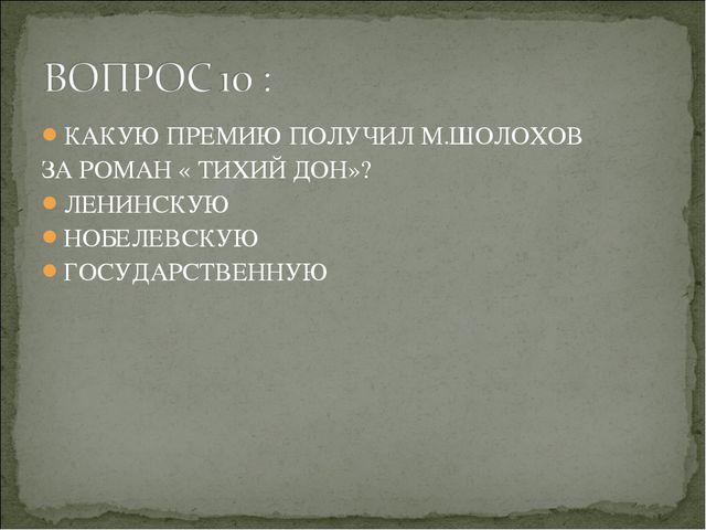 КАКУЮ ПРЕМИЮ ПОЛУЧИЛ М.ШОЛОХОВ ЗА РОМАН « ТИХИЙ ДОН»? ЛЕНИНСКУЮ НОБЕЛЕВСКУЮ Г...