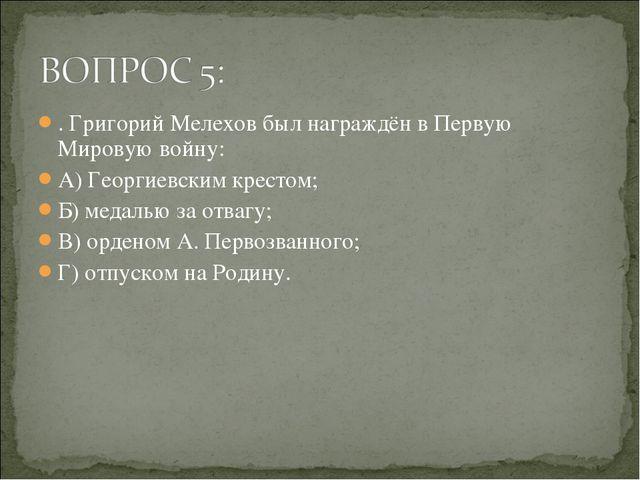 . Григорий Мелехов был награждён в Первую Мировую войну: А) Георгиевским крес...