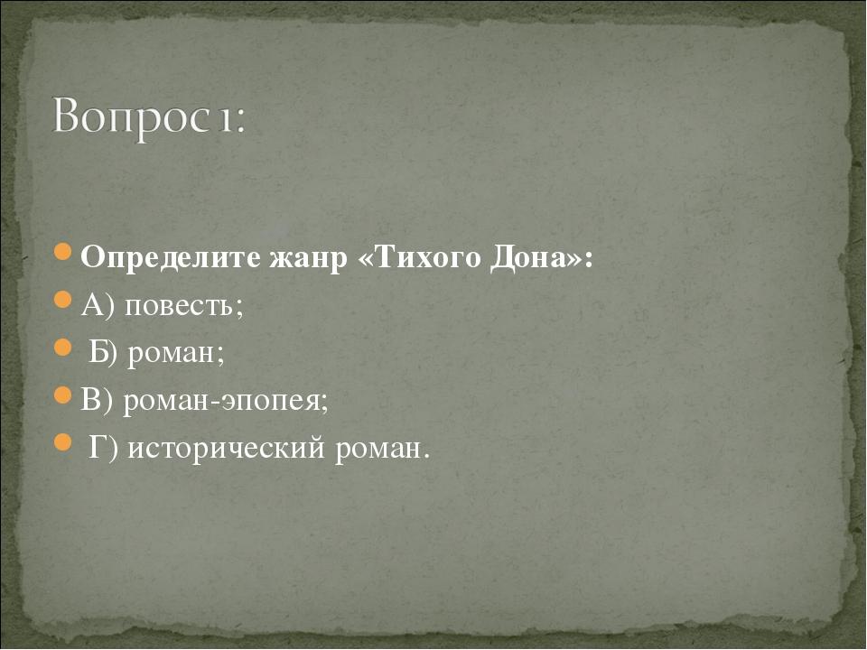 Определите жанр «Тихого Дона»: А) повесть; Б) роман; В) роман-эпопея; Г) ист...