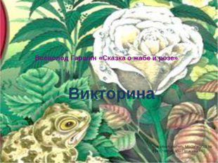 Всеволод Гаршин «Сказка о жабе и розе» Викторина Выполнил учитель МБОУ «СОШ №