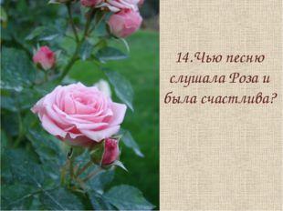 14.Чью песню слушала Роза и была счастлива?