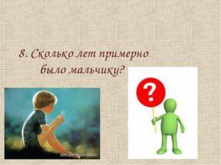 8. Сколько лет примерно было мальчику?