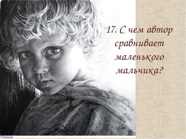 17. С чем автор сравнивает маленького мальчика?