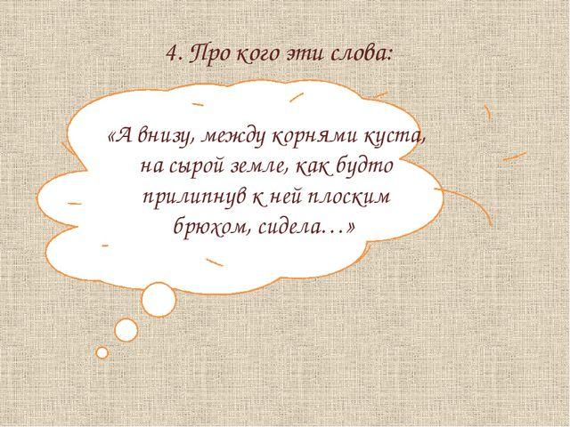 4. Про кого эти слова: «А внизу, между корнями куста, на сырой земле, как буд...