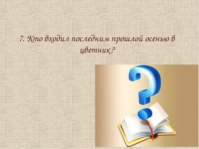 7. Кто входил последним прошлой осенью в цветник?