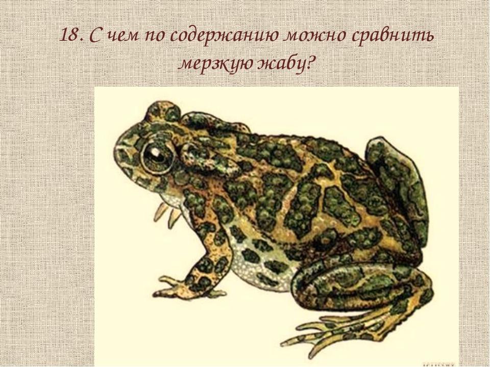 18. С чем по содержанию можно сравнить мерзкую жабу?