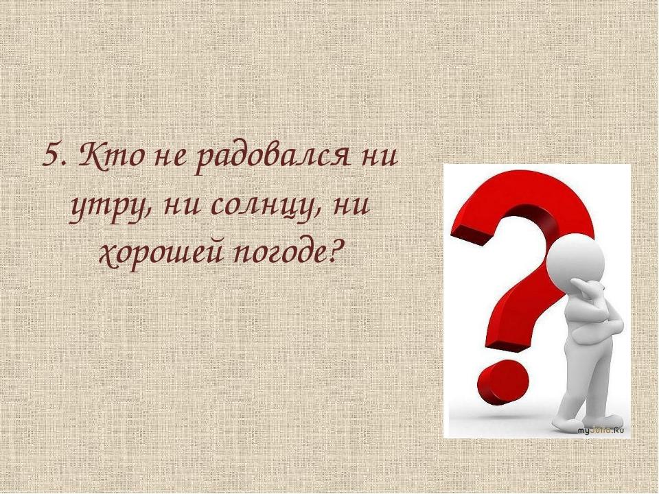 5. Кто не радовался ни утру, ни солнцу, ни хорошей погоде?