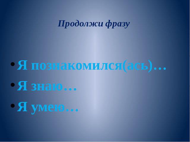 Продолжи фразу Я познакомился(ась)… Я знаю… Я умею…