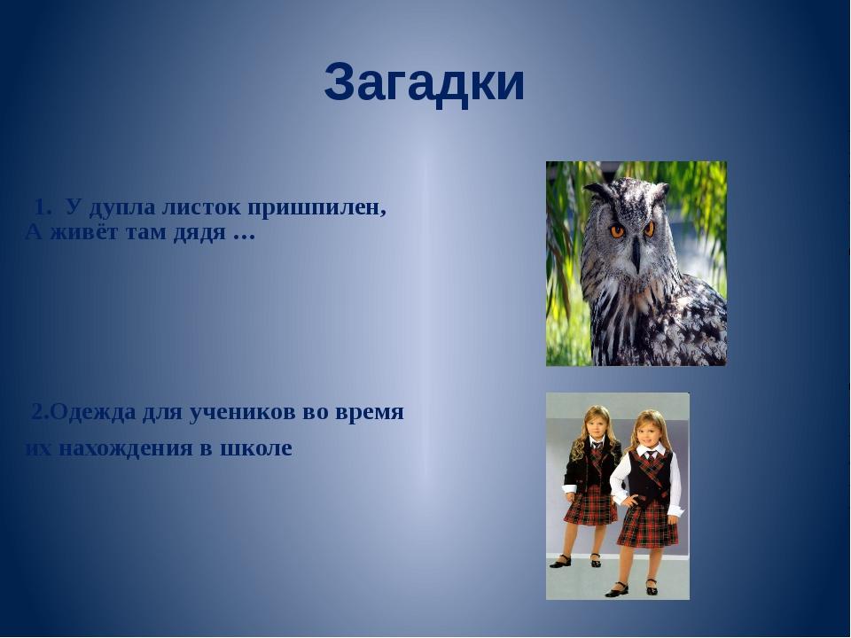 Загадки 1. У дупла листок пришпилен, А живёт там дядя … 2.Одежда для учеников...