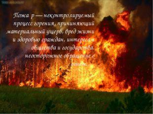 Пожа́р— неконтролируемый процесс горения, причиняющий материальный ущерб, вр