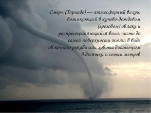 Смерч (Торнадо) — атмосферный вихрь, возникающий в кучево-дождевом (грозовом)
