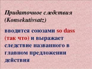 Придаточное следствия (Konsekutivsatz) вводится союзами so dass (так что) и в