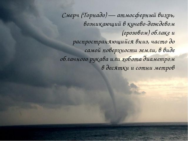 Смерч (Торнадо) — атмосферный вихрь, возникающий в кучево-дождевом (грозовом)...