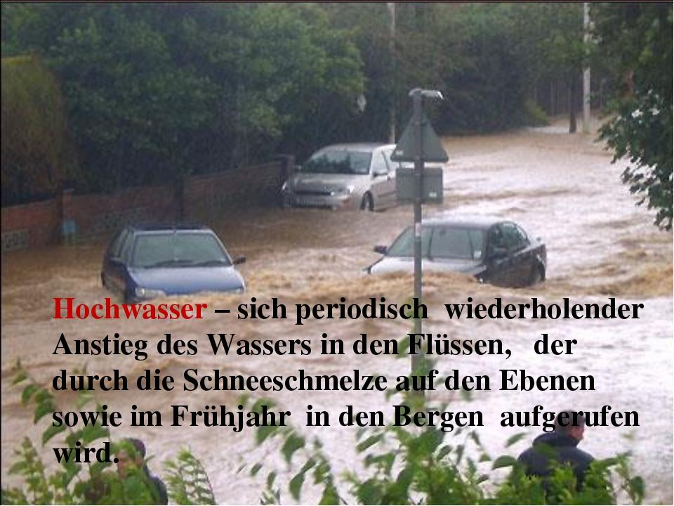 Hochwasser – sich periodisch wiederholender Anstieg des Wassers in den Flüsse...