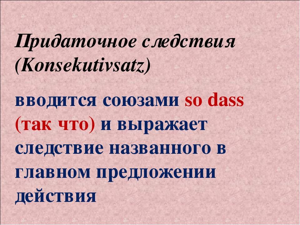 Придаточное следствия (Konsekutivsatz) вводится союзами so dass (так что) и в...