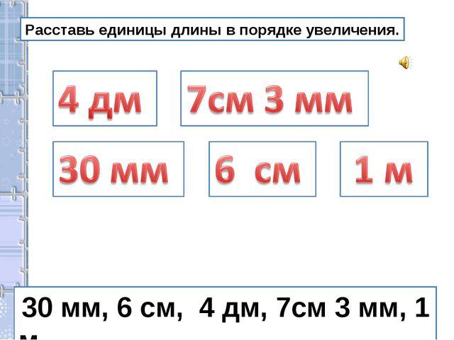 Расставь единицы длины в порядке увеличения. 30 мм, 6 см, 4 дм, 7см 3 мм, 1 м