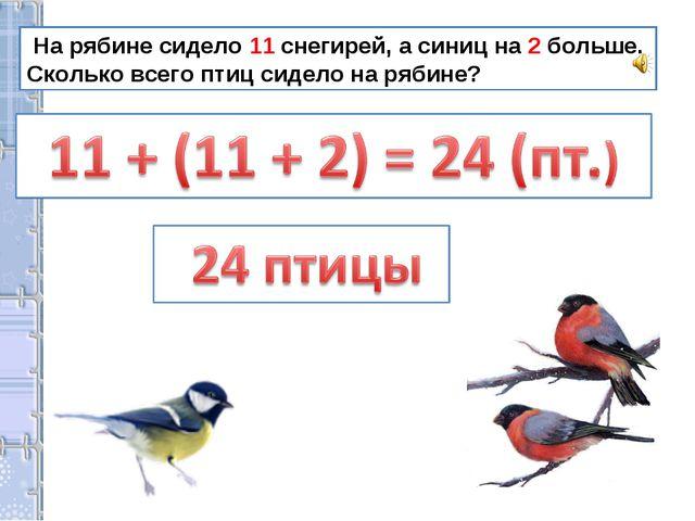 На рябине сидело 11 снегирей, а синиц на 2 больше. Сколько всего птиц сидело...