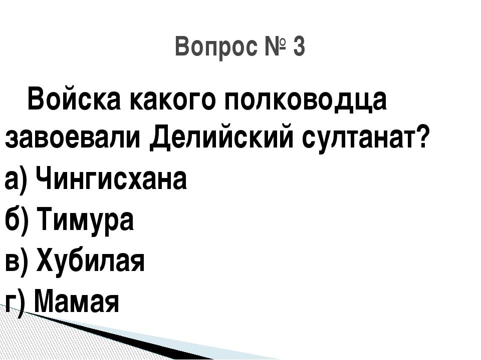 Войска какого полководца завоевали Делийский султанат? а) Чингисхана б) Тиму...