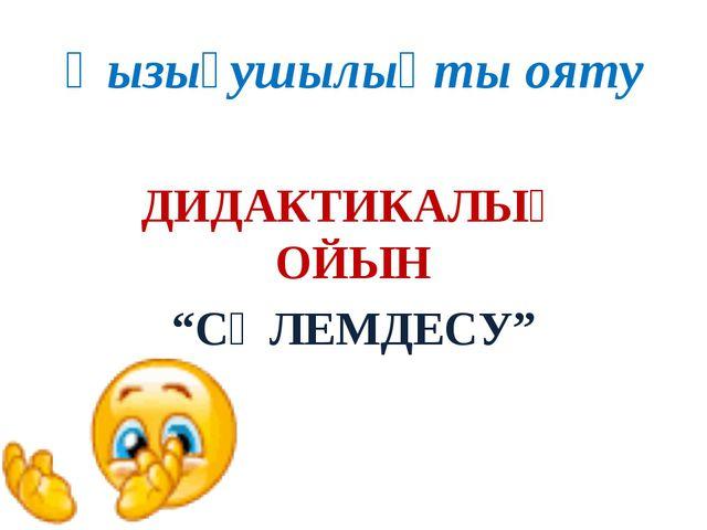 """Қызығушылықты ояту ДИДАКТИКАЛЫҚ ОЙЫН """"СӘЛЕМДЕСУ"""""""