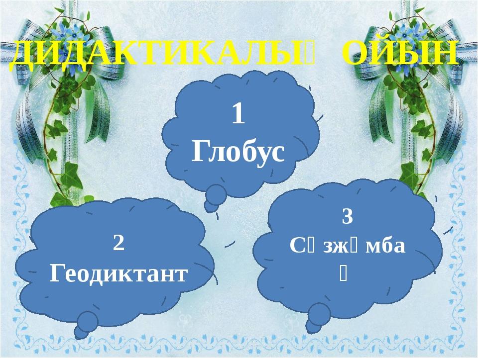 ДИДАКТИКАЛЫҚ ОЙЫН 1 Глобус 2 Геодиктант 3 Сөзжұмбақ