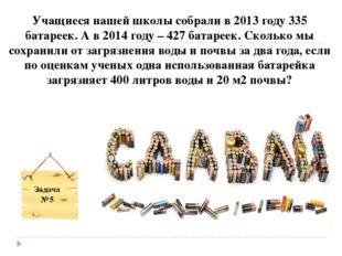 Учащиеся нашей школы собрали в 2013 году 335 батареек. А в 2014 году – 427 ба