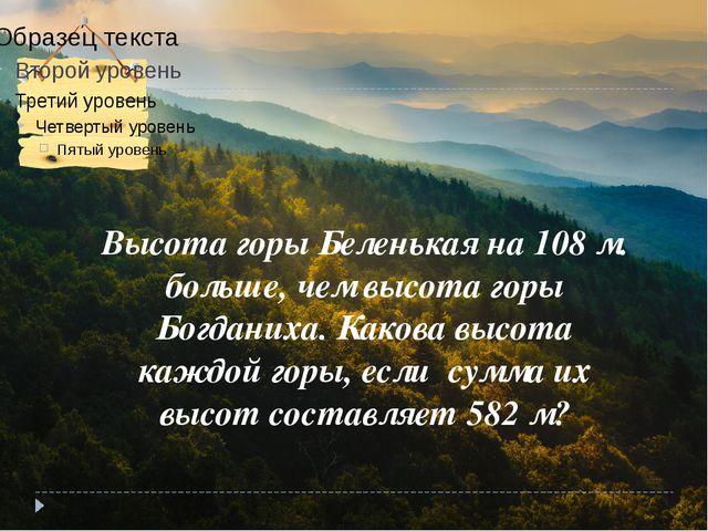 Задача № 3 Высота горы Беленькая на 108 м. больше, чем высота горы Богданиха....