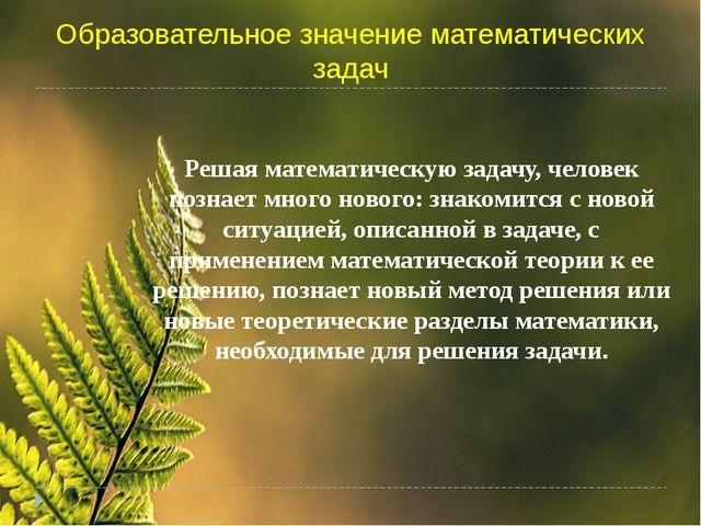Образовательное значение математических задач Решая математическую задачу, че...