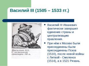 Василий III (1505 – 1533 гг.) Василий III Иванович фактически завершил едине