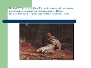 Весной 1579 г., когда Иван Грозный тяжело заболел, своим наследником он назн