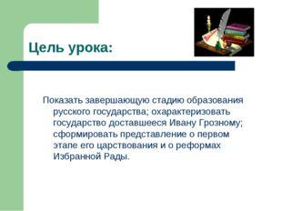 Цель урока: Показать завершающую стадию образования русского государства; оха