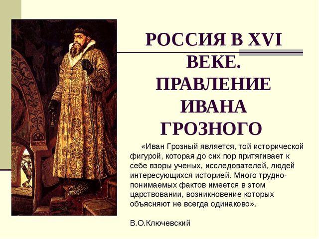РОССИЯ В XVI ВЕКЕ. ПРАВЛЕНИЕ ИВАНА ГРОЗНОГО «Иван Грозный является, той истор...