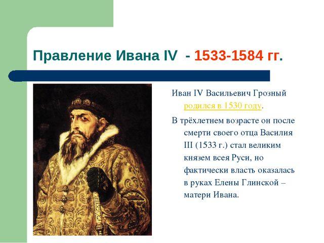 Правление Ивана IV - 1533-1584 гг. Иван IV Васильевич Грозный родился в 1530...