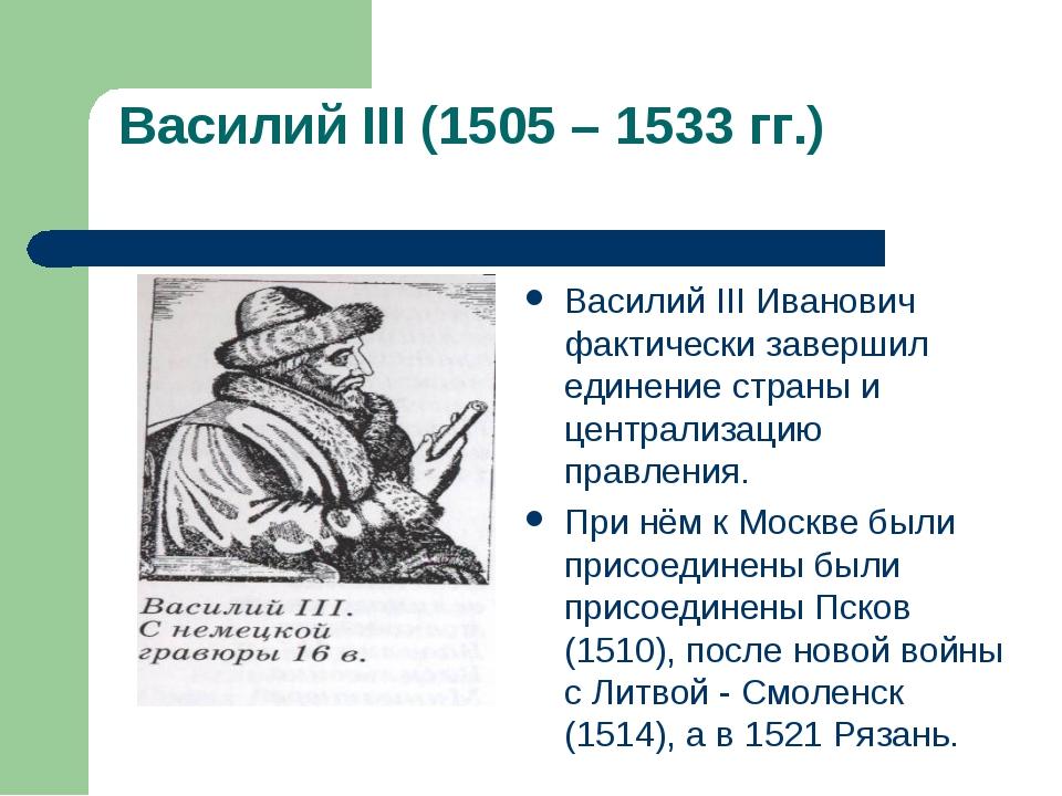 Василий III (1505 – 1533 гг.) Василий III Иванович фактически завершил едине...