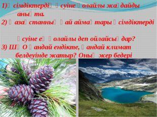 1)Өсімдіктердің өсуіне қолайлы жағдайды анықта. 2) Қазақстанның қай аймақтары