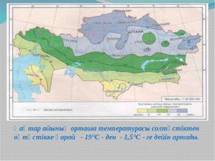 Қаңтар айының орташа температурасы солтүстіктен оңтүстікке қарай - 19°С - ден