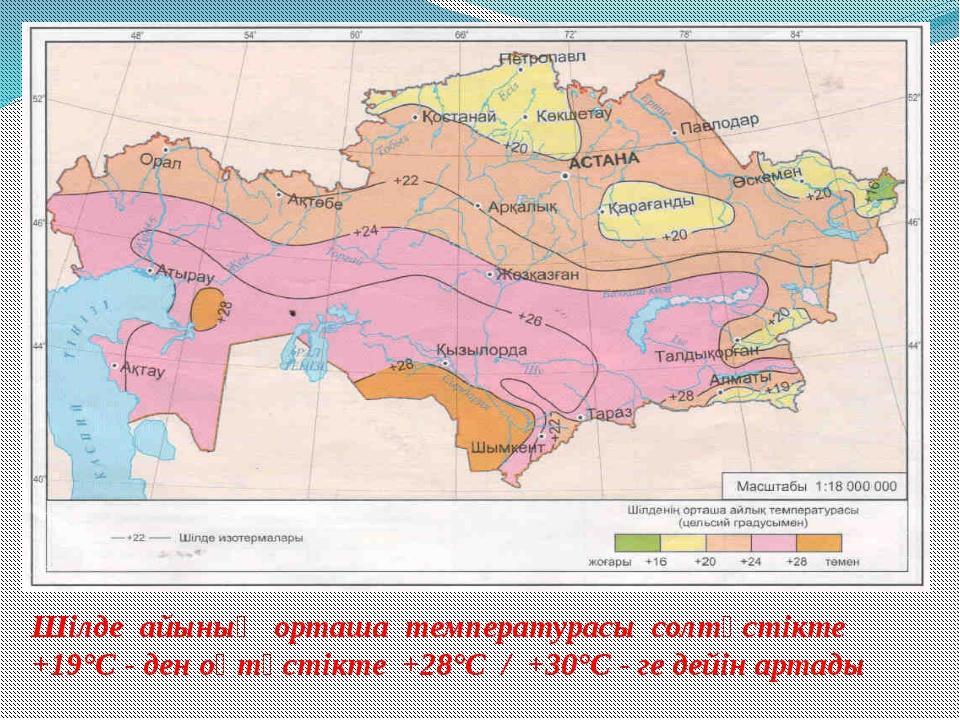 Шілде айының орташа температурасы солтүстікте +19°С - ден оңтүстікте +28°С /...