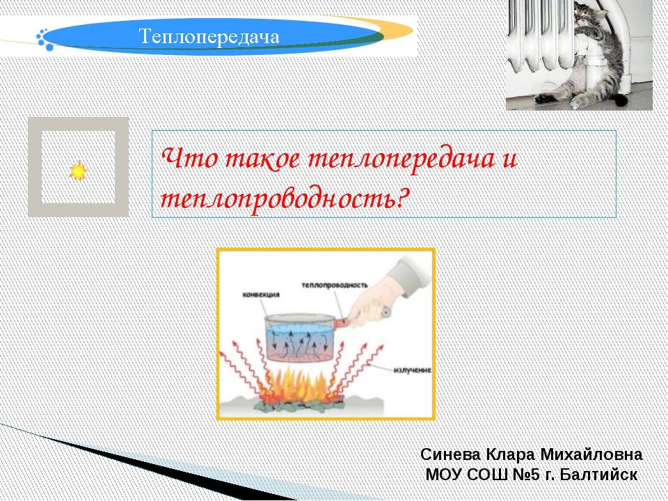 Что такое теплопередача и теплопроводность? Синева Клара Михайловна МОУ СОШ №...