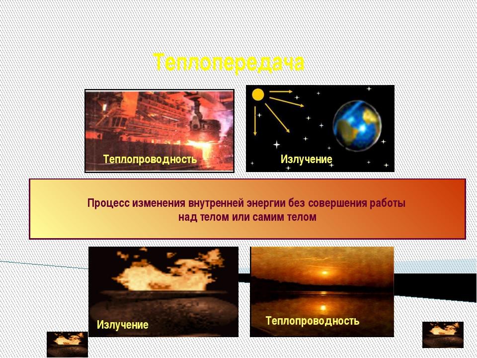 Теплопередача Процесс изменения внутренней энергии без совершения работы над...