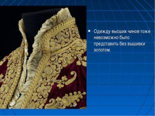 Одежду высших чинов тоже невозможно было представить без вышивки золотом.