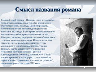 Смысл названия романа Главный герой романа - Печорин - жил в тридцатые годы д